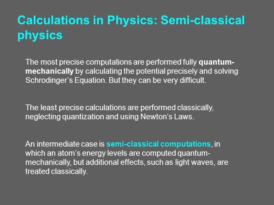 Calculations in Physics: Semi-classical physics The most precise computations are performed fully quantum- mechanically by calculating the potential p