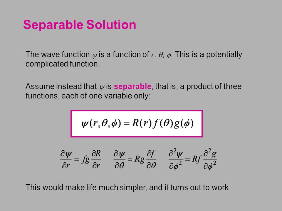 Separable Solution The wave function  is a function of r, , . This is a potentially complicated function. Assume instead that  is separable, that