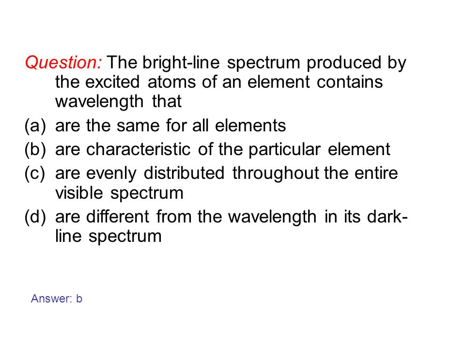 Question: The bright-line spectrum produced by the excited atoms of an element contains wavelength that (a)are the same for all elements (b)are charac