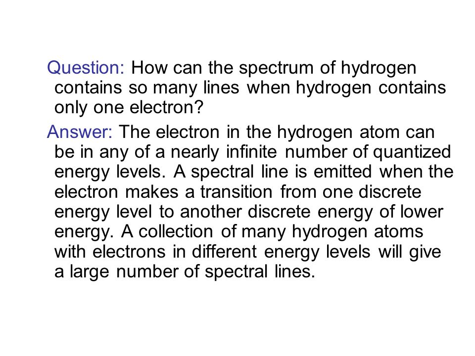 Question: How can the spectrum of hydrogen contains so many lines when hydrogen contains only one electron.
