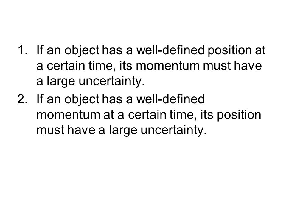 1.If an object has a well-defined position at a certain time, its momentum must have a large uncertainty.