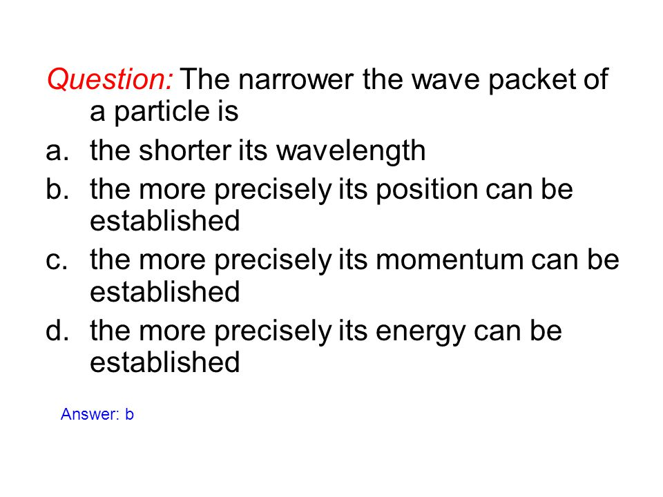 Question: The narrower the wave packet of a particle is a.the shorter its wavelength b.the more precisely its position can be established c.the more p