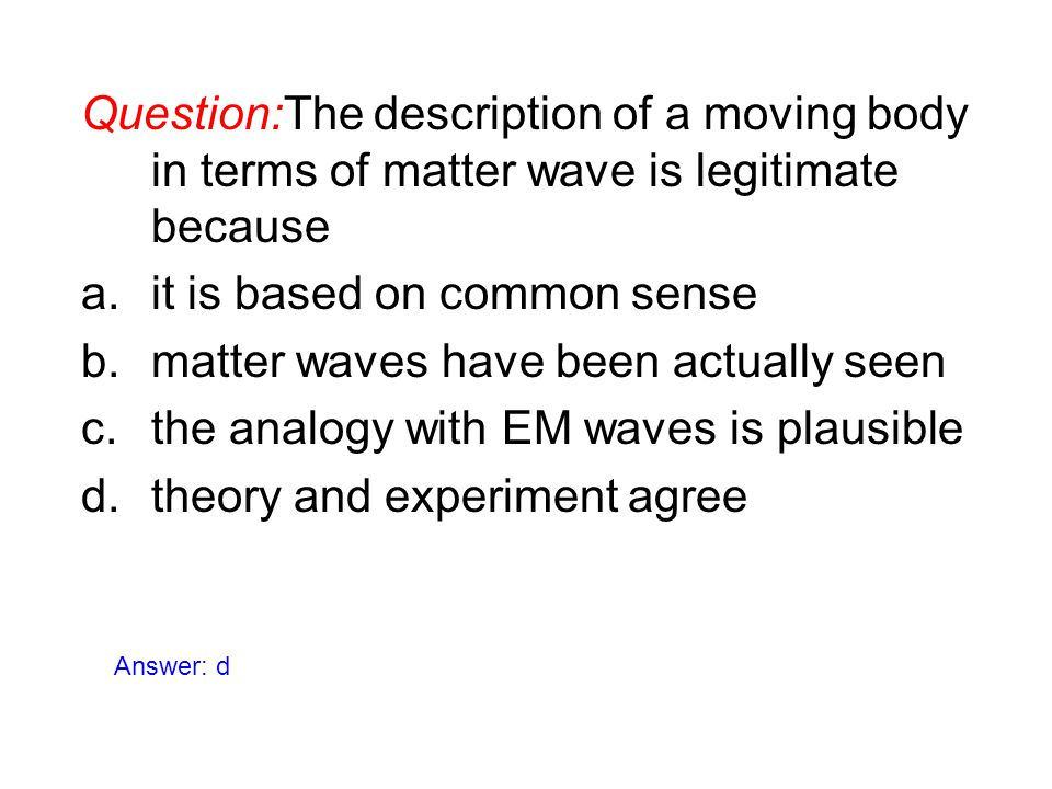 Question:The description of a moving body in terms of matter wave is legitimate because a.it is based on common sense b.matter waves have been actuall