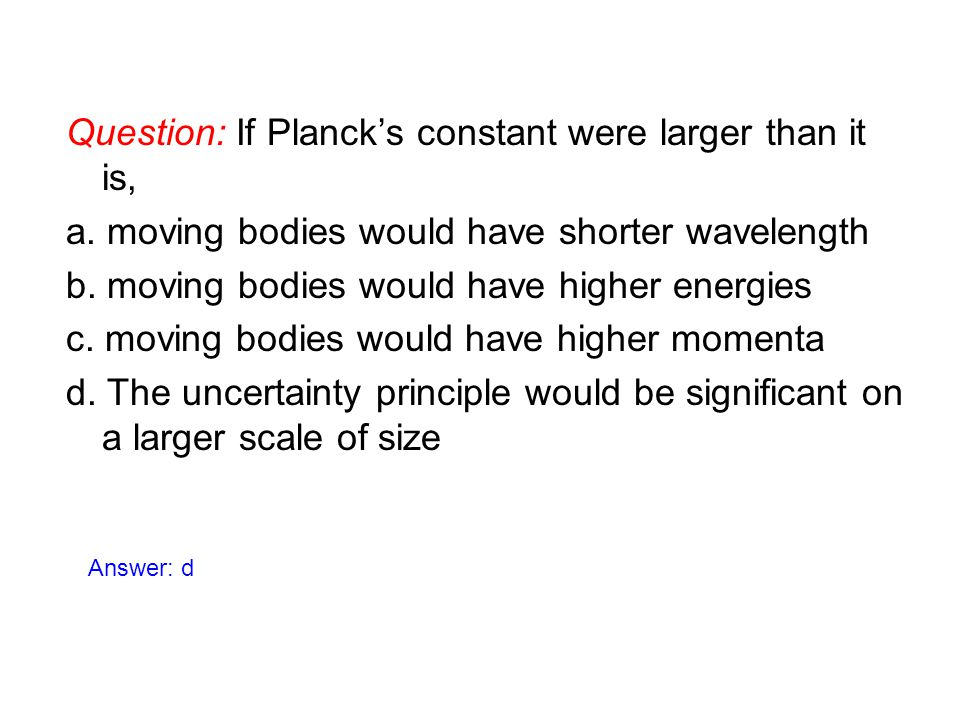 Question: If Planck's constant were larger than it is, a. moving bodies would have shorter wavelength b. moving bodies would have higher energies c. m