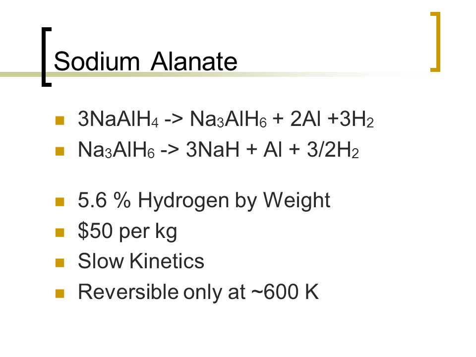 Sodium Alanate 3NaAlH 4 -> Na 3 AlH 6 + 2Al +3H 2 Na 3 AlH 6 -> 3NaH + Al + 3/2H 2 5.6 % Hydrogen by Weight $50 per kg Slow Kinetics Reversible only a