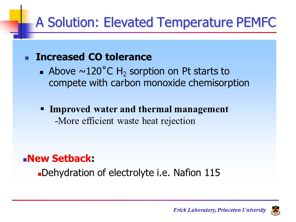 Frick Laboratory, Princeton University Increased CO tolerance Above ~120˚C H 2 sorption on Pt starts to compete with carbon monoxide chemisorption  Improved water and thermal management -More efficient waste heat rejection New Setback: Dehydration of electrolyte i.e.