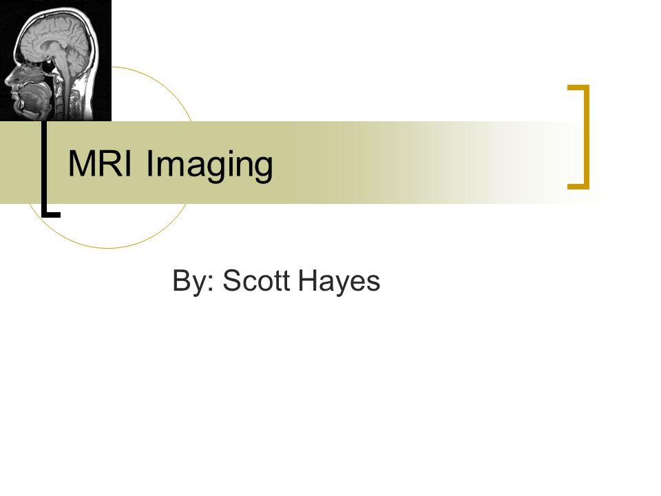MRI Imaging By: Scott Hayes