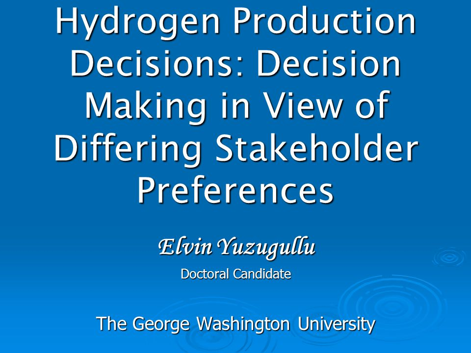 Hydrogen Production Decisions: Decision Making in View of Differing Stakeholder Preferences Elvin Yuzugullu Doctoral Candidate The George Washington U
