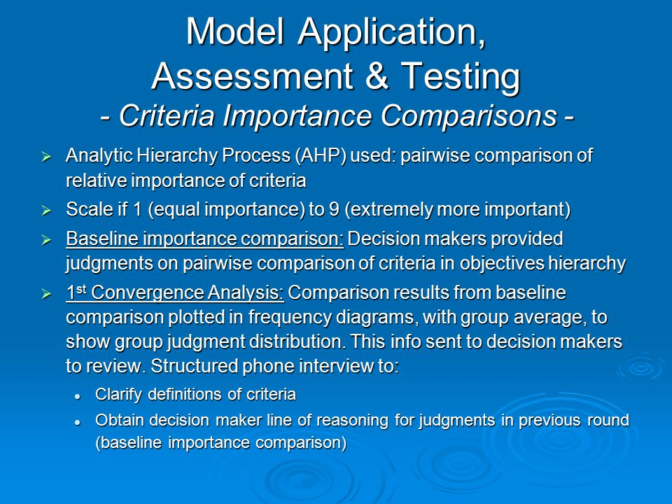 Model Application, Assessment & Testing - Criteria Importance Comparisons -  Analytic Hierarchy Process (AHP) used: pairwise comparison of relative i