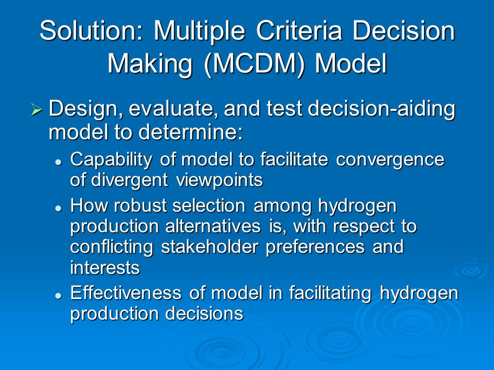 Value of Research  Complex issues involved regarding hydrogen production options  Impacts of decisions can vary from beneficial to harmful  Critical decisions need to be made  Need informed and structured decision making, with all relevant factors considered and an effort towards consensus  Decision-aiding framework developed will serve as a valuable tool to aid decision makers with hydrogen decision problems