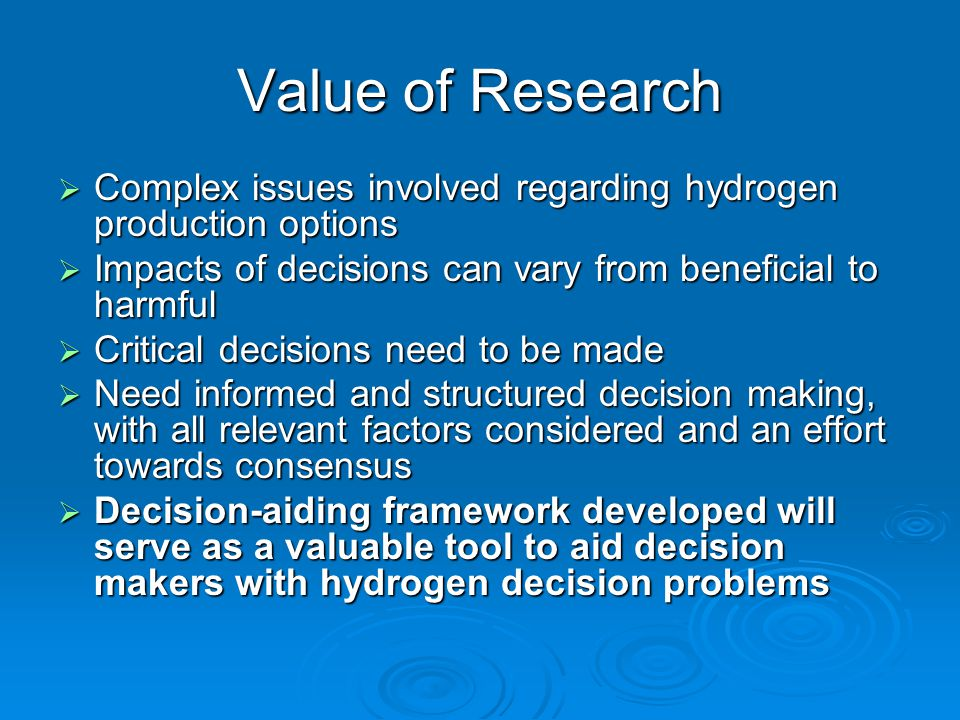 Value of Research  Complex issues involved regarding hydrogen production options  Impacts of decisions can vary from beneficial to harmful  Critica