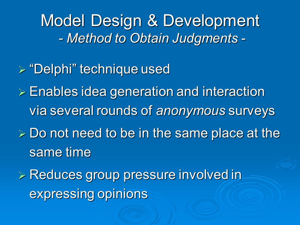 "Model Design & Development - Method to Obtain Judgments -  ""Delphi"" technique used  Enables idea generation and interaction via several rounds of an"