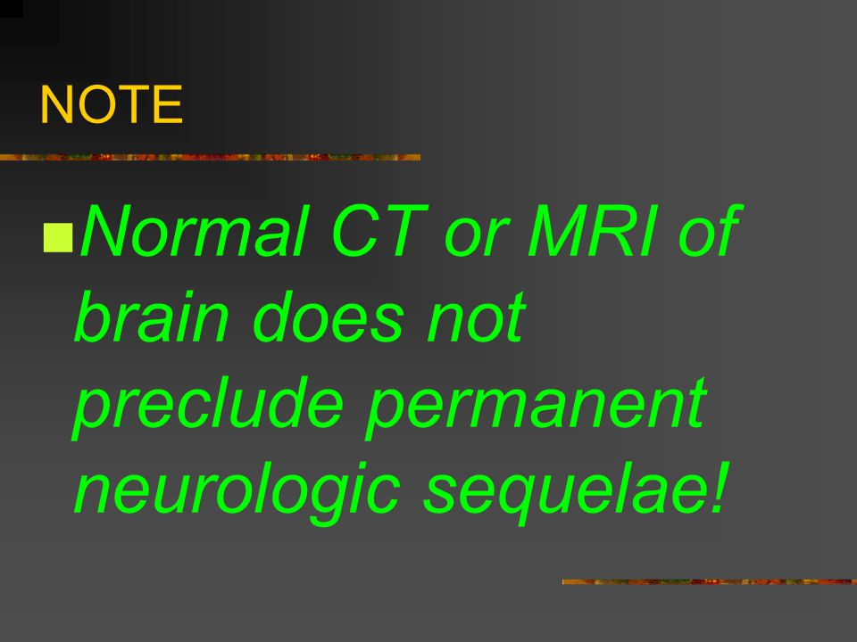 NOTE Normal CT or MRI of brain does not preclude permanent neurologic sequelae!