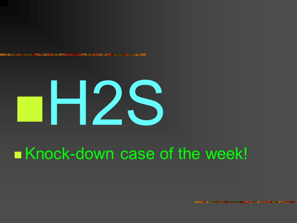 H2S Knock-down case of the week!