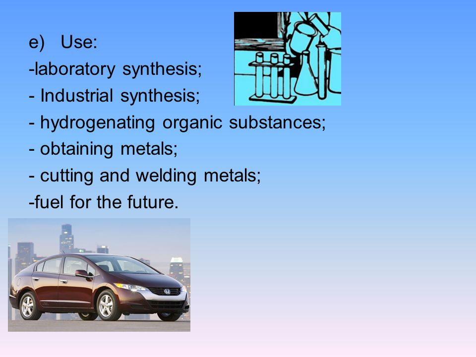 e)Use: -laboratory synthesis; - Industrial synthesis; - hydrogenating organic substances; - obtaining metals; - cutting and welding metals; -fuel for the future.