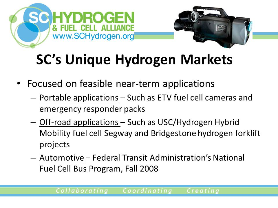 Collaborating Coordinating Creating SC's Unique Hydrogen Markets Focused on feasible near-term applications – Portable applications – Such as ETV fuel cell cameras and emergency responder packs – Off-road applications – Such as USC/Hydrogen Hybrid Mobility fuel cell Segway and Bridgestone hydrogen forklift projects – Automotive – Federal Transit Administration's National Fuel Cell Bus Program, Fall 2008