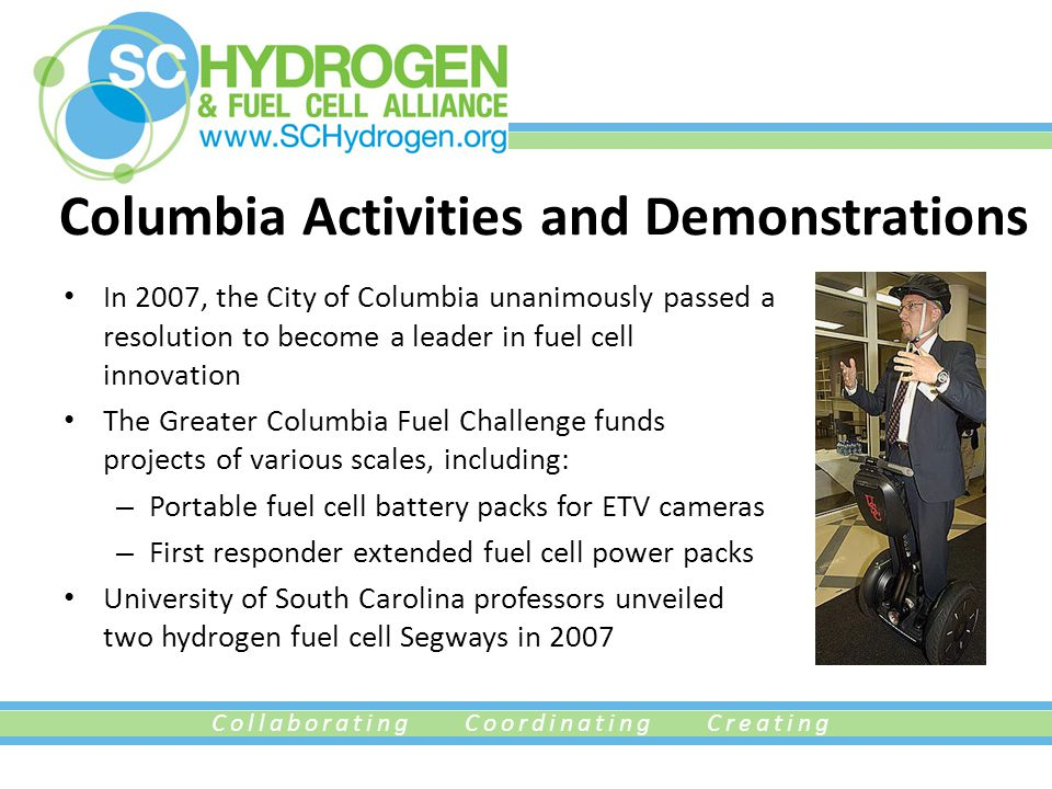 Collaborating Coordinating Creating Columbia Activities and Demonstrations In 2007, the City of Columbia unanimously passed a resolution to become a leader in fuel cell innovation The Greater Columbia Fuel Challenge funds projects of various scales, including: – Portable fuel cell battery packs for ETV cameras – First responder extended fuel cell power packs University of South Carolina professors unveiled two hydrogen fuel cell Segways in 2007