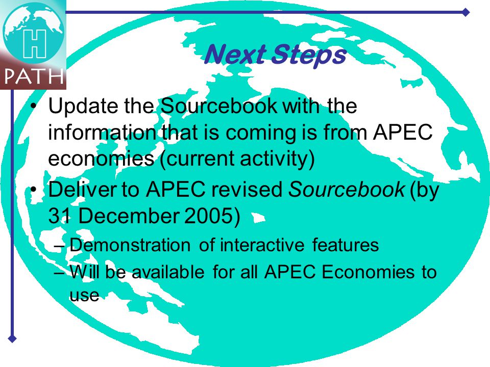 Update the Sourcebook with the information that is coming is from APEC economies (current activity) Deliver to APEC revised Sourcebook (by 31 December 2005) –Demonstration of interactive features –Will be available for all APEC Economies to use Next Steps