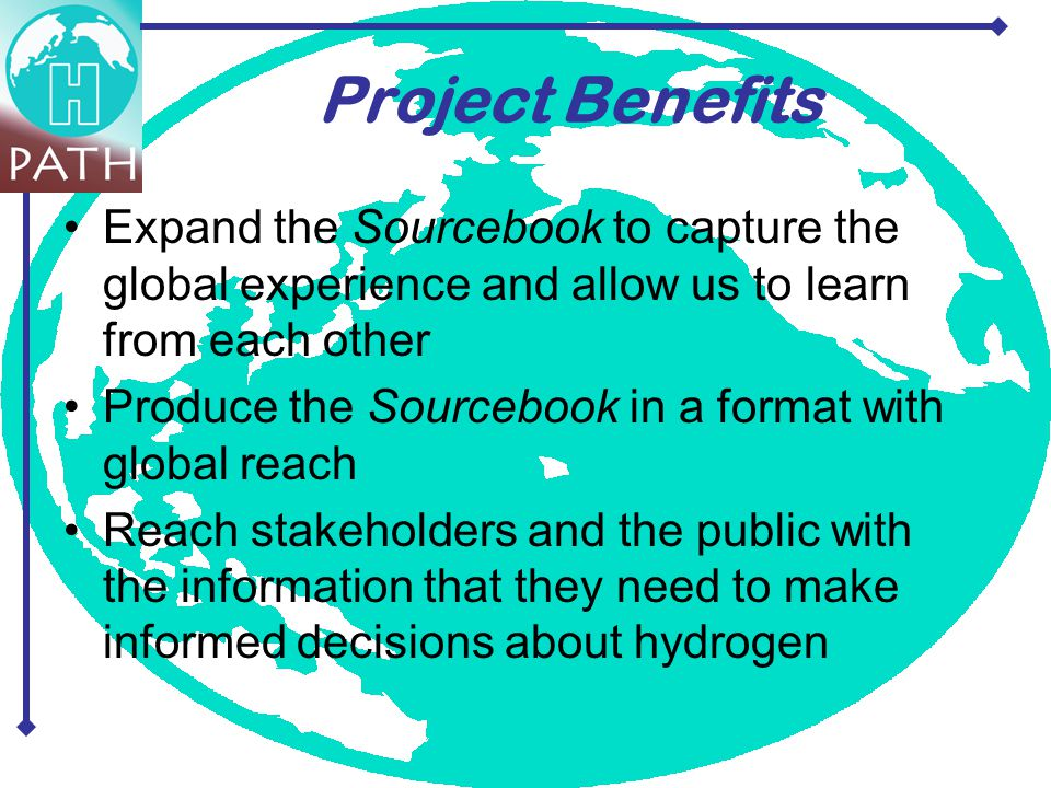 Project Benefits Expand the Sourcebook to capture the global experience and allow us to learn from each other Produce the Sourcebook in a format with global reach Reach stakeholders and the public with the information that they need to make informed decisions about hydrogen