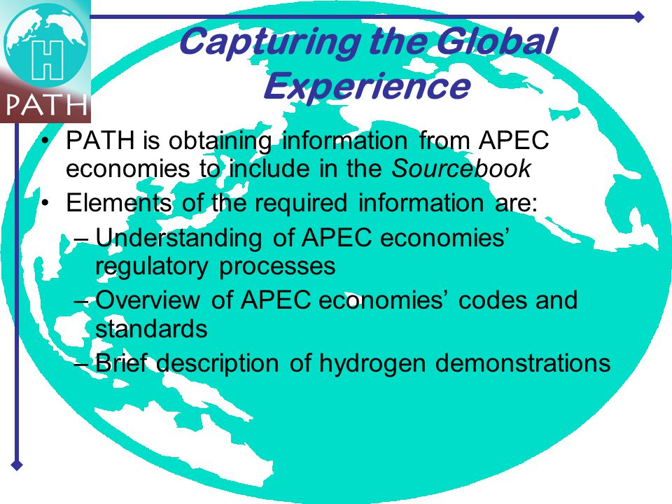 Capturing the Global Experience PATH is obtaining information from APEC economies to include in the Sourcebook Elements of the required information are: –Understanding of APEC economies' regulatory processes –Overview of APEC economies' codes and standards –Brief description of hydrogen demonstrations