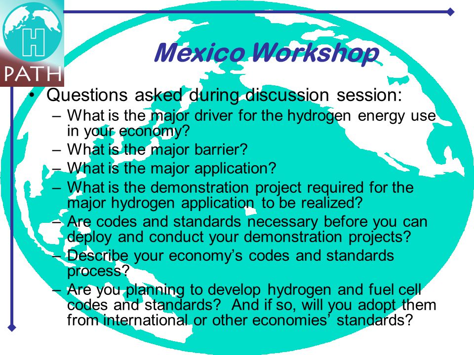 Questions asked during discussion session: –What is the major driver for the hydrogen energy use in your economy? –What is the major barrier? –What is