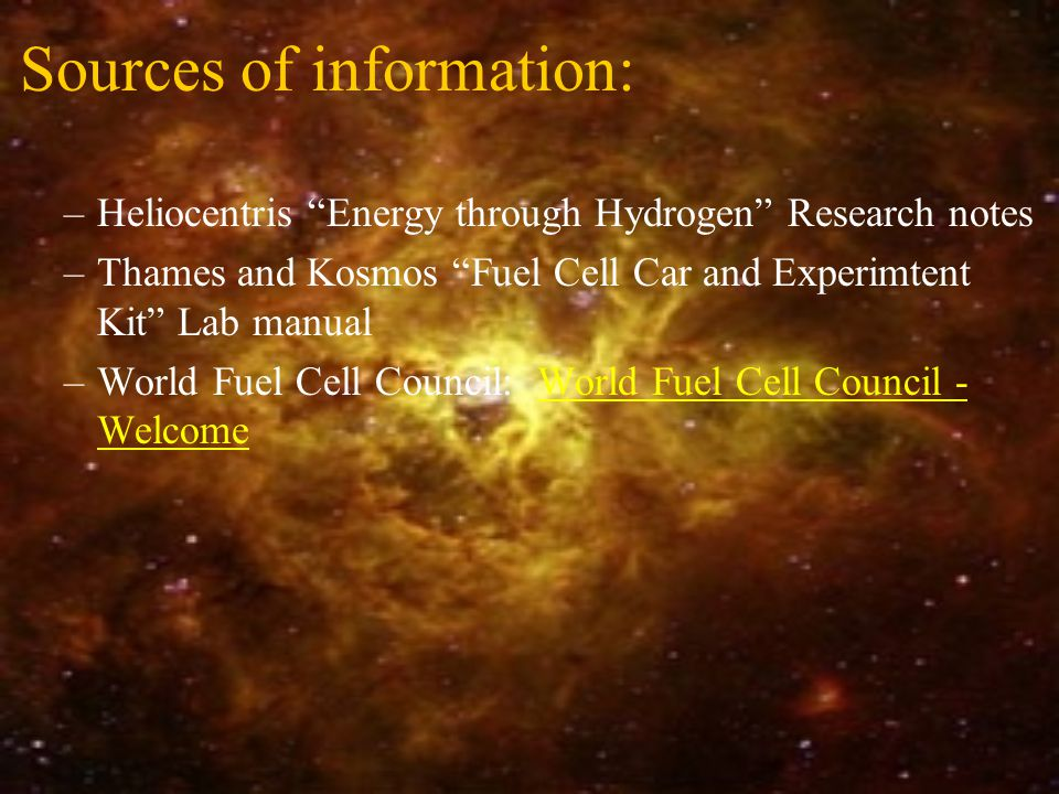 Sources of information: –Heliocentris Energy through Hydrogen Research notes –Thames and Kosmos Fuel Cell Car and Experimtent Kit Lab manual –World Fuel Cell Council: World Fuel Cell Council - WelcomeWorld Fuel Cell Council - Welcome