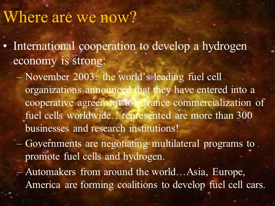 Where are we now? International cooperation to develop a hydrogen economy is strong: –November 2003: the world's leading fuel cell organizations annou