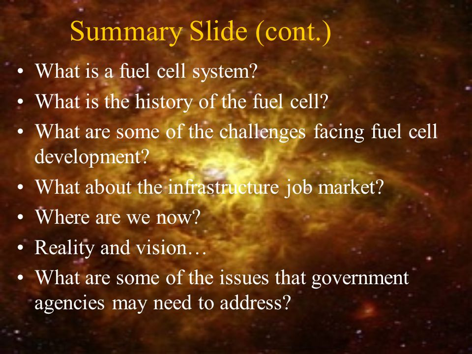 Summary Slide (cont.) What is a fuel cell system. What is the history of the fuel cell.