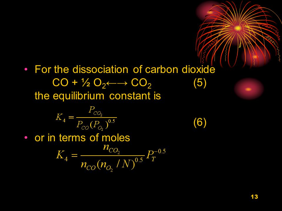 13 For the dissociation of carbon dioxide CO + ½ O 2 ←→ CO 2 (5) the equilibrium constant is (6) or in terms of moles