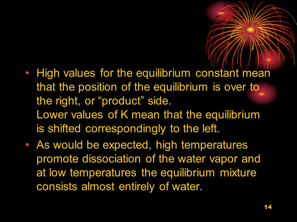 14 High values for the equilibrium constant mean that the position of the equilibrium is over to the right, or product side.