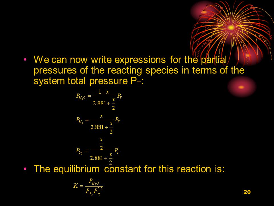 20 We can now write expressions for the partial pressures of the reacting species in terms of the system total pressure P T : The equilibrium constant for this reaction is: