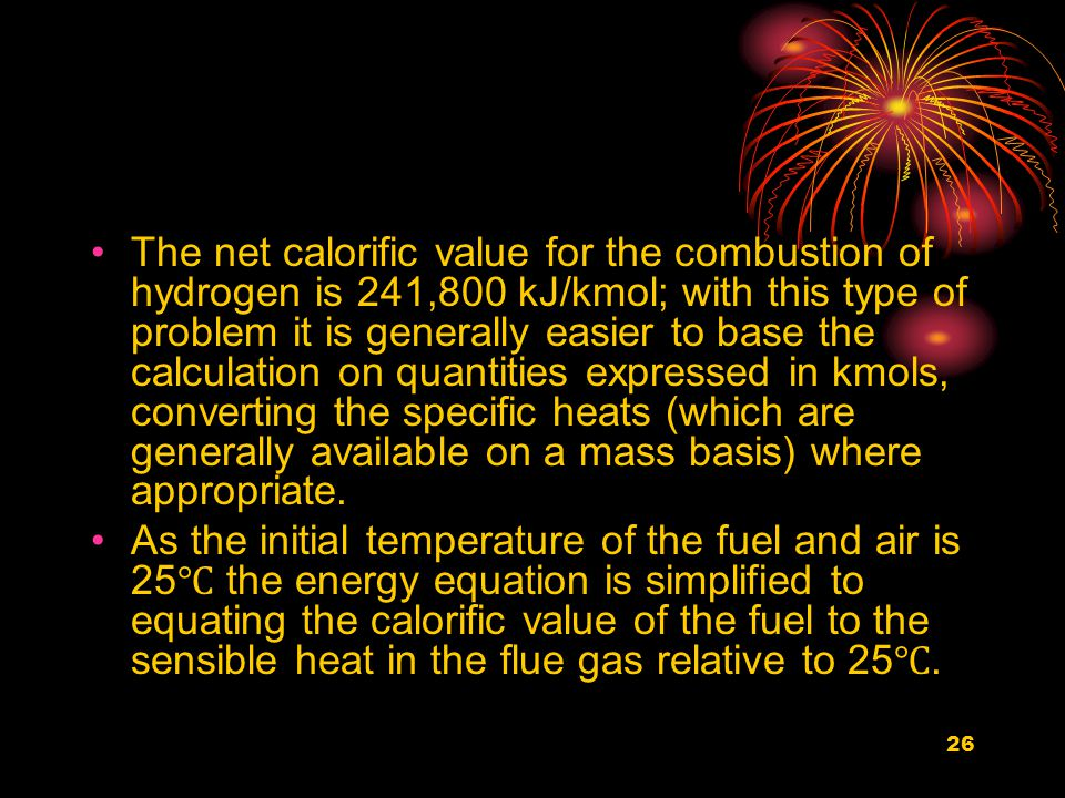 26 The net calorific value for the combustion of hydrogen is 241,800 kJ/kmol; with this type of problem it is generally easier to base the calculation on quantities expressed in kmols, converting the specific heats (which are generally available on a mass basis) where appropriate.
