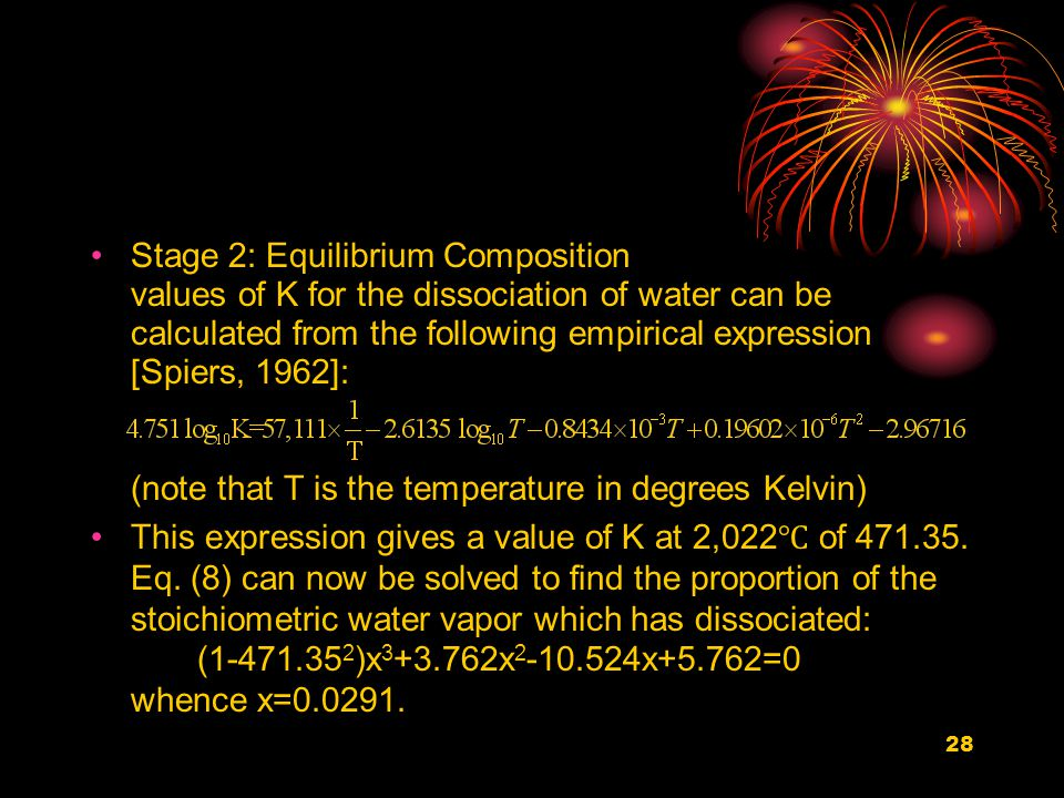 28 Stage 2: Equilibrium Composition values of K for the dissociation of water can be calculated from the following empirical expression [Spiers, 1962]: (note that T is the temperature in degrees Kelvin) This expression gives a value of K at 2,022 ℃ of 471.35.