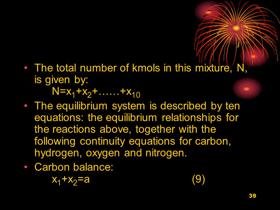 39 The total number of kmols in this mixture, N, is given by: N=x 1 +x 2 +……+x 10 The equilibrium system is described by ten equations: the equilibrium relationships for the reactions above, together with the following continuity equations for carbon, hydrogen, oxygen and nitrogen.