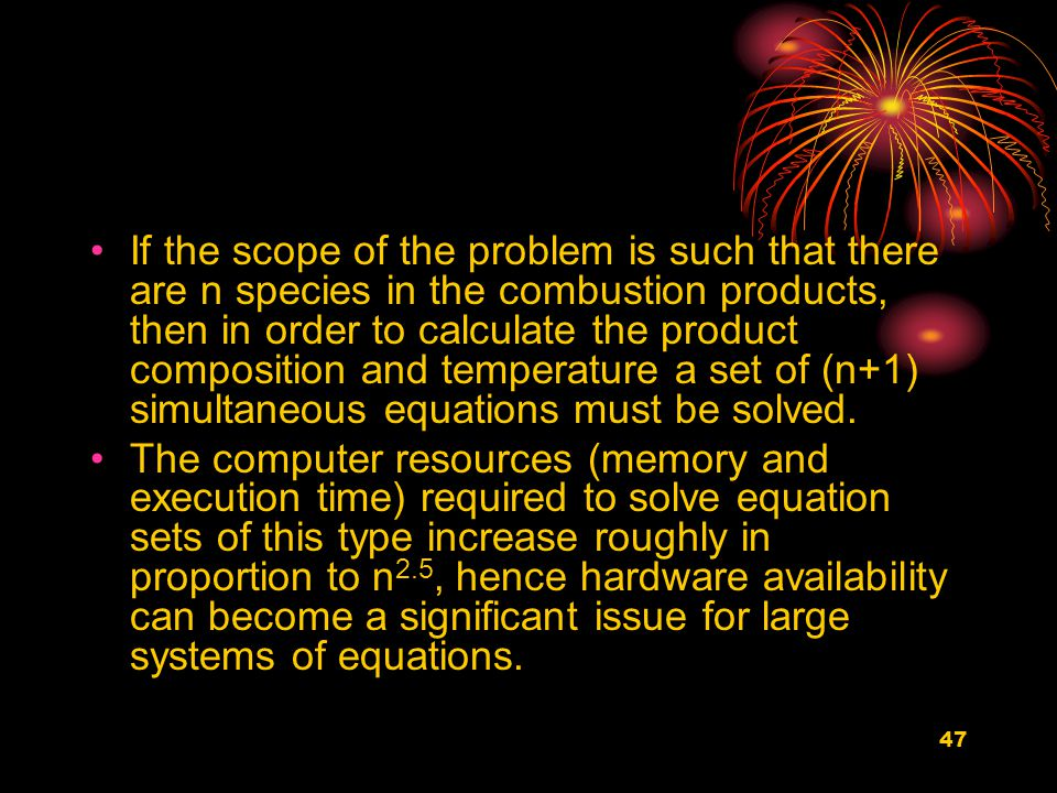 47 If the scope of the problem is such that there are n species in the combustion products, then in order to calculate the product composition and temperature a set of (n+1) simultaneous equations must be solved.