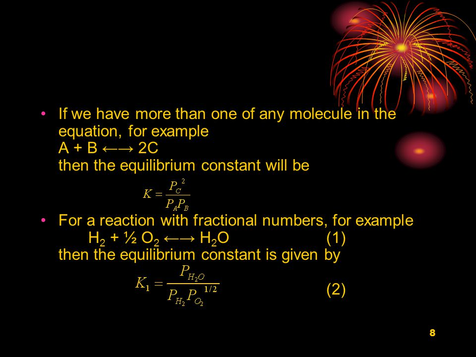 9 If the combustion of hydrogen was written in integer form 2 H 2 + O 2 ←→ 2H 2 O the equilibrium constant would become (3) If the equilibrium values of the partial pressures of oxygen, hydrogen and water vapor, measured in the same units at the same temperature, were inserted into equations (2) and (3) then two different values for the equilibrium constant would be obtained.