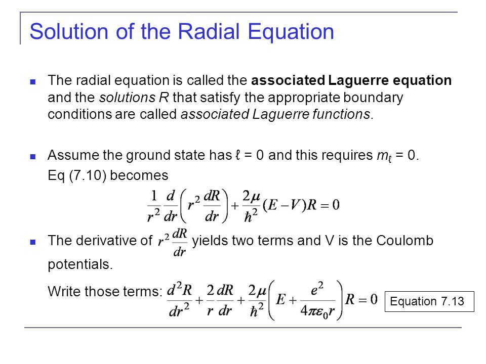 Solution of the Radial Equation The radial equation is called the associated Laguerre equation and the solutions R that satisfy the appropriate bounda