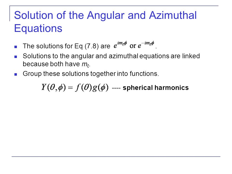 Solution of the Angular and Azimuthal Equations The solutions for Eq (7.8) are. Solutions to the angular and azimuthal equations are linked because bo