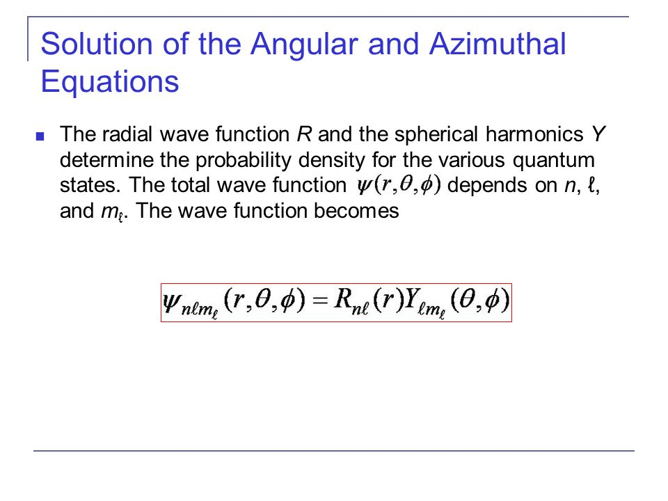 Solution of the Angular and Azimuthal Equations The radial wave function R and the spherical harmonics Y determine the probability density for the var
