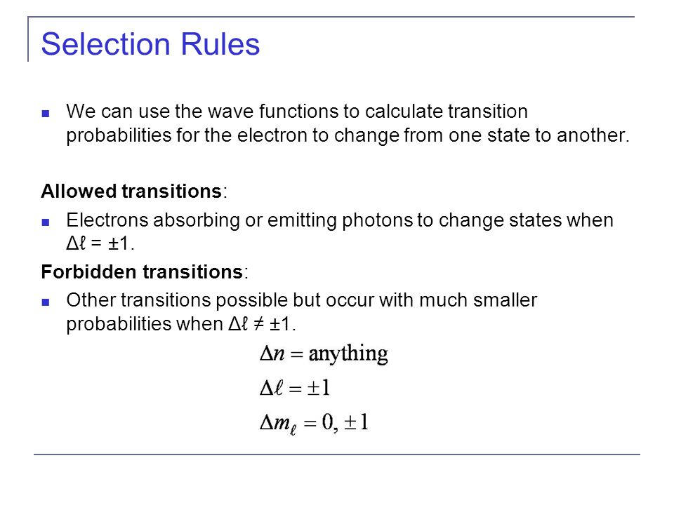 Selection Rules We can use the wave functions to calculate transition probabilities for the electron to change from one state to another. Allowed tran
