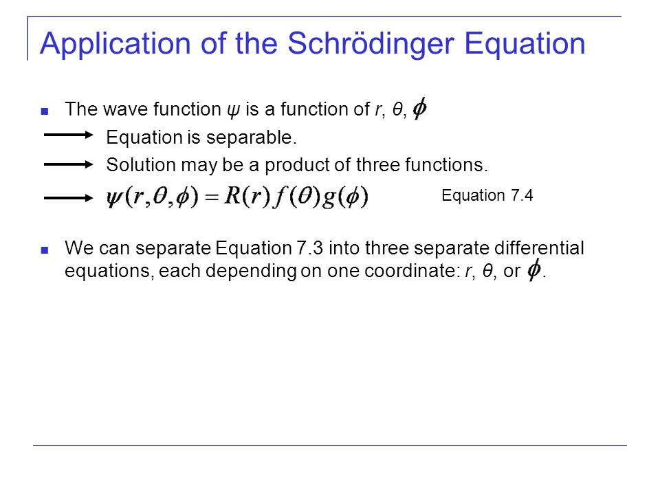 Application of the Schrödinger Equation The wave function ψ is a function of r, θ,. Equation is separable. Solution may be a product of three function