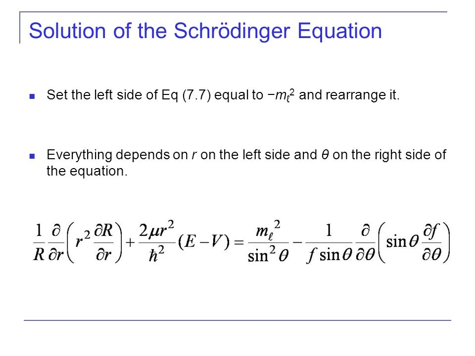 Solution of the Schrödinger Equation Set the left side of Eq (7.7) equal to −m ℓ 2 and rearrange it. Everything depends on r on the left side and θ on