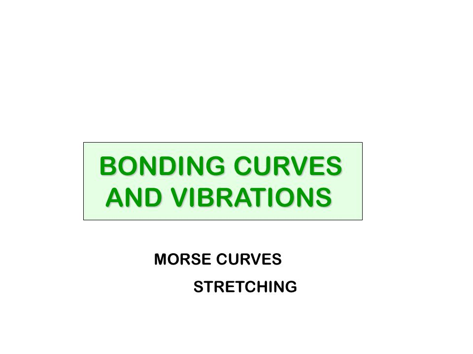 BONDING CURVES AND VIBRATIONS AND VIBRATIONS MORSE CURVES STRETCHING