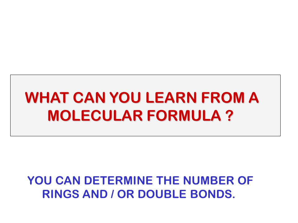 WHAT CAN YOU LEARN FROM A MOLECULAR FORMULA ? MOLECULAR FORMULA ? YOU CAN DETERMINE THE NUMBER OF RINGS AND / OR DOUBLE BONDS.