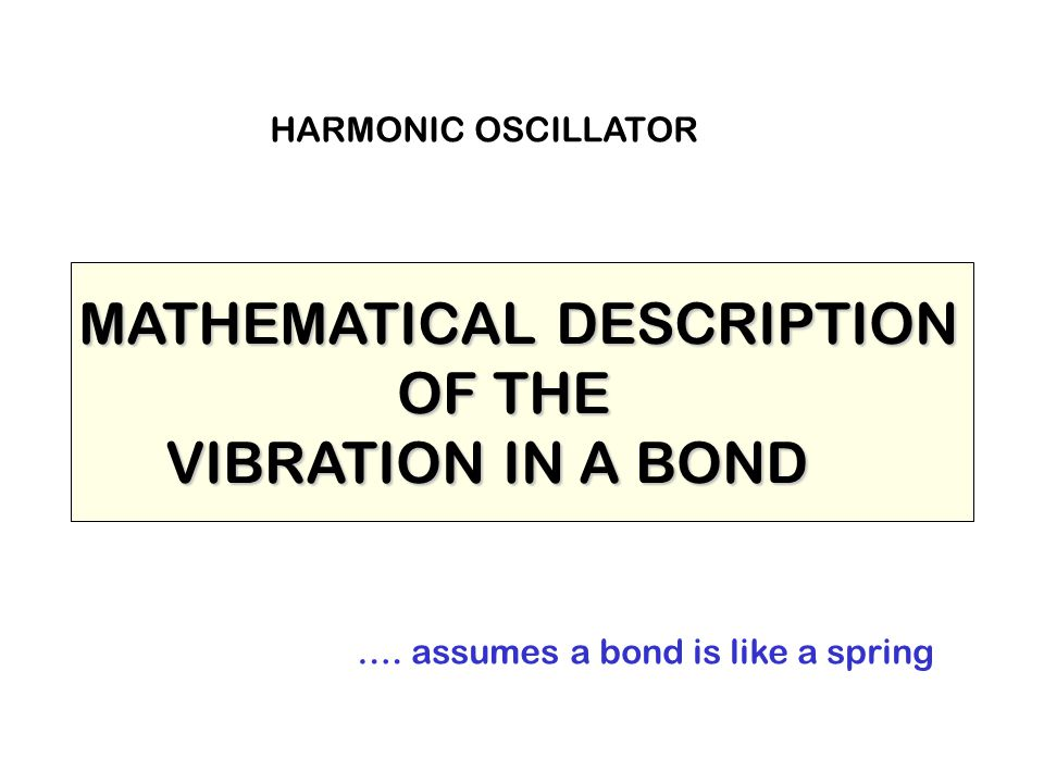 MATHEMATICAL DESCRIPTION OF THE OF THE VIBRATION IN A BOND VIBRATION IN A BOND …. assumes a bond is like a spring HARMONIC OSCILLATOR