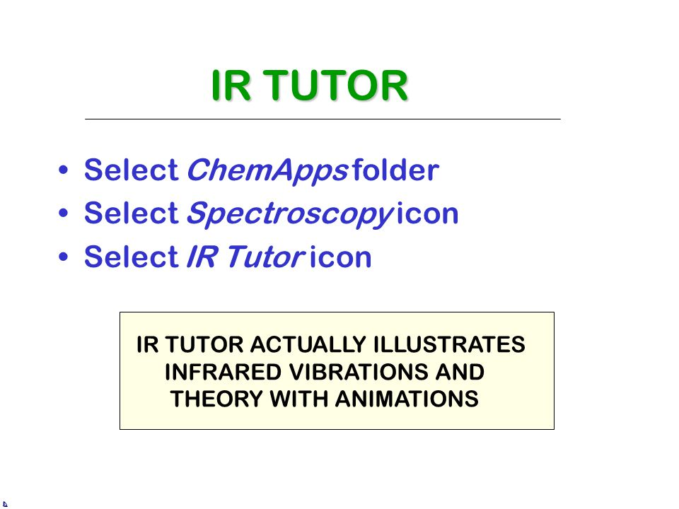 Select ChemApps folder Select Spectroscopy icon Select IR Tutor icon IR TUTOR IR TUTOR ACTUALLY ILLUSTRATES INFRARED VIBRATIONS AND THEORY WITH ANIMATIONS