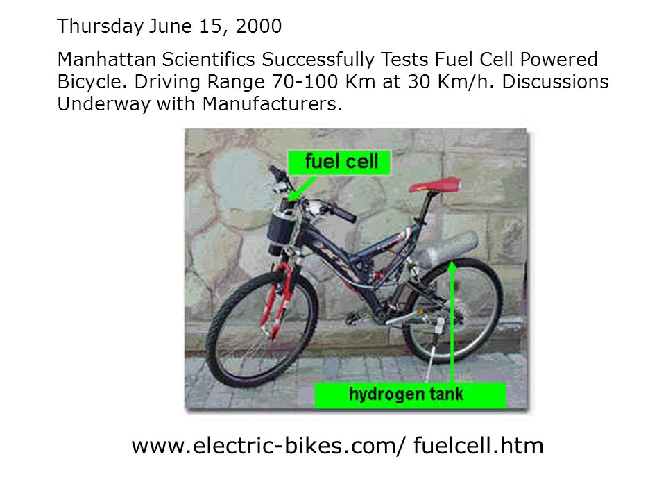 www.electric-bikes.com/ fuelcell.htm Thursday June 15, 2000 Manhattan Scientifics Successfully Tests Fuel Cell Powered Bicycle.