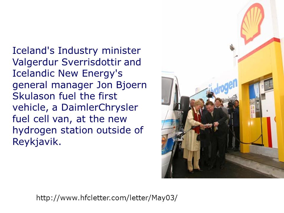 Iceland s Industry minister Valgerdur Sverrisdottir and Icelandic New Energy s general manager Jon Bjoern Skulason fuel the first vehicle, a DaimlerChrysler fuel cell van, at the new hydrogen station outside of Reykjavik.
