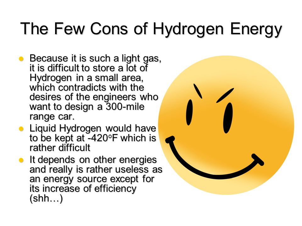 Other Positive Aspects of Hydrogen Energy Hydrogen has almost an unlimited source unlike most energies and is far more accessible Hydrogen has almost an unlimited source unlike most energies and is far more accessible Gasoline has about a 20% efficiency while Hydrogen has about a 64% efficiency.