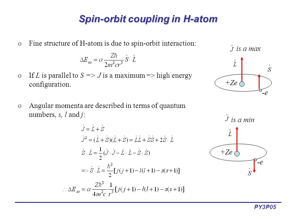 PY3P05 Spin-orbit coupling in H-atom oFine structure of H-atom is due to spin-orbit interaction: oIf L is parallel to S => J is a maximum => high ener